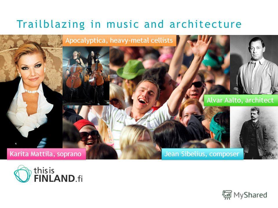 Trailblazing in music and architecture Karita Mattila, soprano Jean Sibelius, composer Alvar Aalto, architect Apocalyptica, heavy-metal cellists