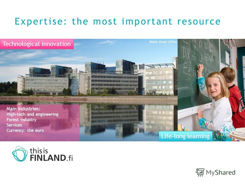 Expertise: the most important resource Life-long learning Technological innovation Nokia Head Office Main industries: High-tech and engineering Forest industry Services Currency: the euro