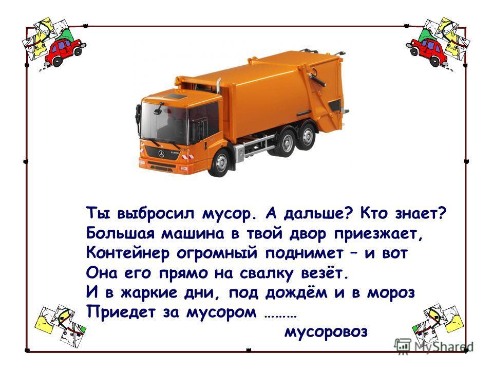 Ты выбросил мусор. А дальше? Кто знает? Большая машина в твой двор приезжает, Контейнер огромный поднимет – и вот Она его прямо на свалку везёт. И в жаркие дни, под дождём и в мороз Приедет за мусором ……… мусоровоз