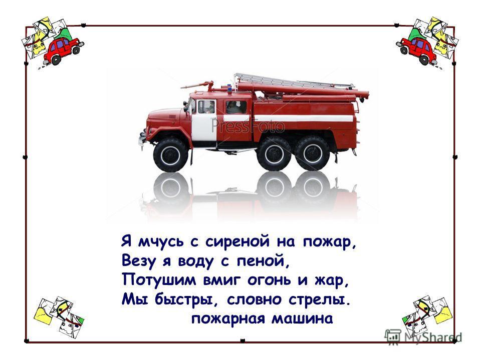 Я мчусь с сиреной на пожар, Везу я воду с пеной, Потушим вмиг огонь и жар, Мы быстры, словно стрелы. пожарная машина