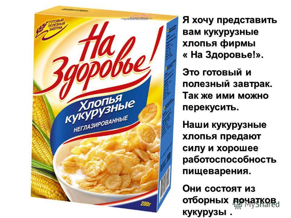 Я хочу представить вам кукурузные хлопья фирмы « На Здоровье!». Это готовый и полезный завтрак. Так же ими можно перекусить. Наши кукурузные хлопья предают силу и хорошее работоспособность пищеварения. Они состоят из отборных початков кукурузы.