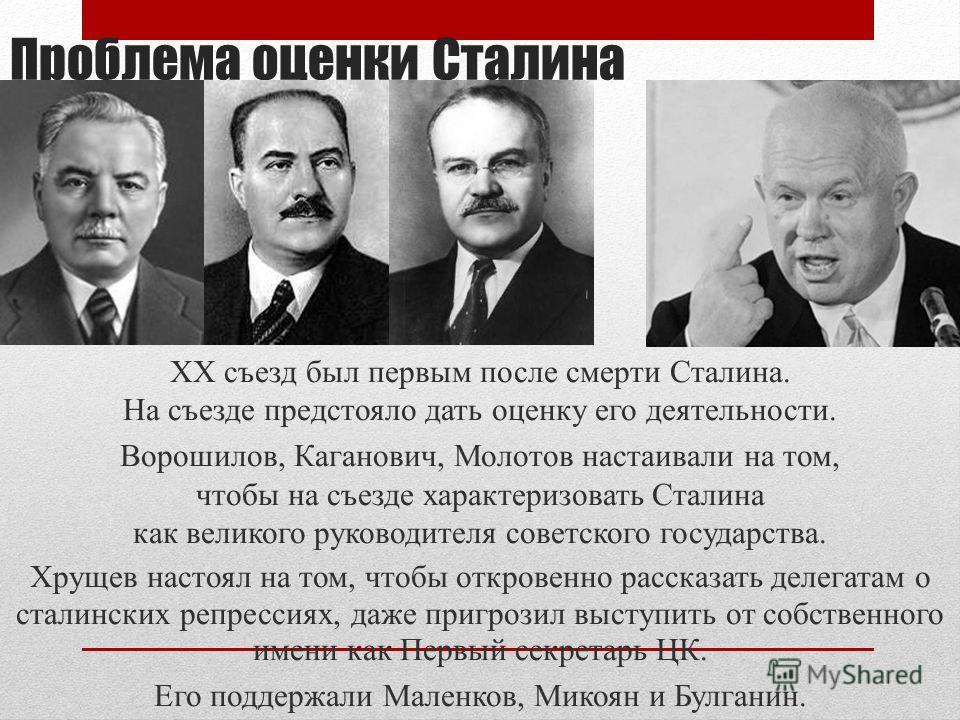 Проблема оценки Сталина ХХ съезд был первым после смерти Сталина. На съезде предстояло дать оценку его деятельности. Ворошилов, Каганович, Молотов настаивали на том, чтобы на съезде характеризовать Сталина как великого руководителя советского государ
