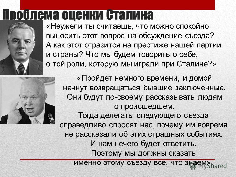 Проблема оценки Сталина «Неужели ты считаешь, что можно спокойно выносить этот вопрос на обсуждение съезда? А как этот отразится на престиже нашей партии и страны? Что мы будем говорить о себе, о той роли, которую мы играли при Сталине?» «Пройдет нем