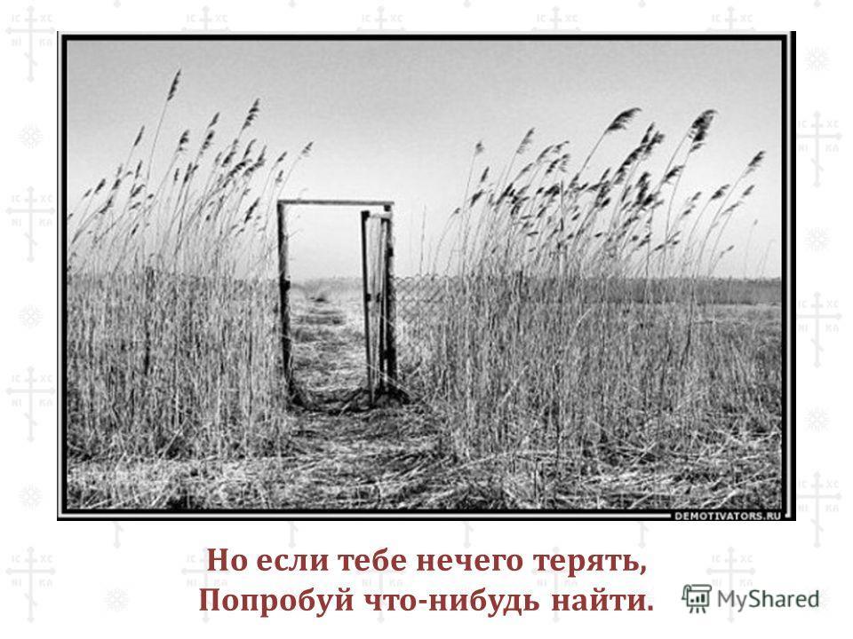 Но если тебе нечего терять, Попробуй что-нибудь найти.