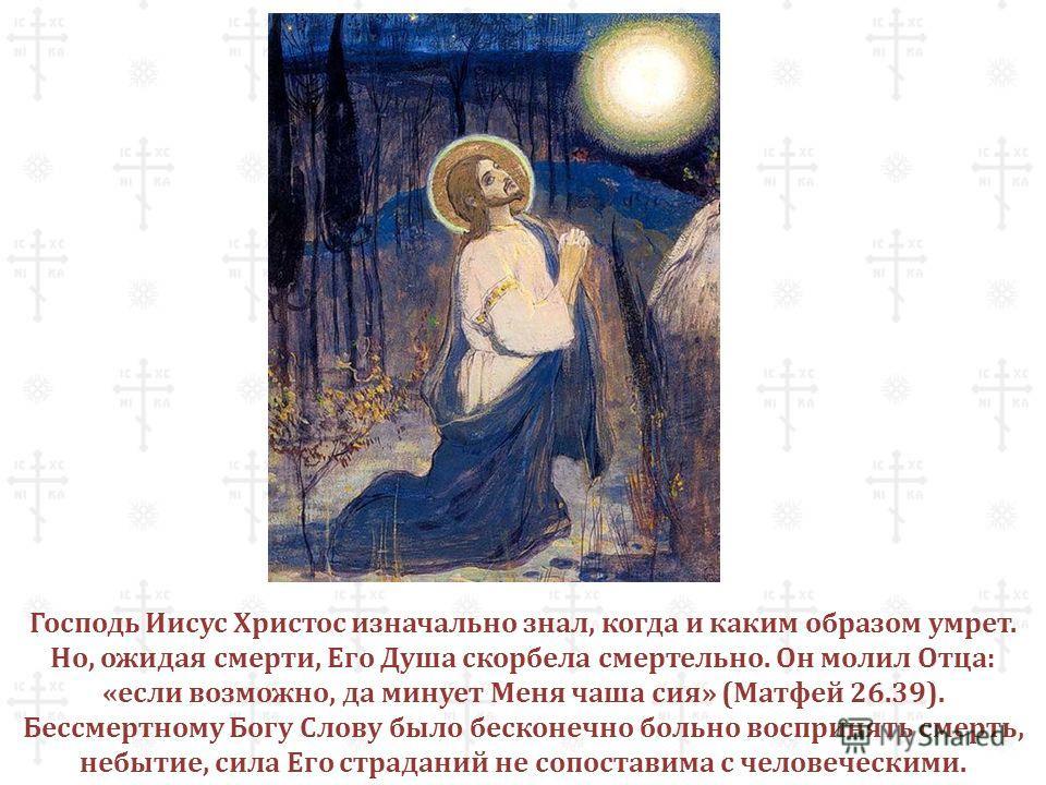 Господь Иисус Христос изначально знал, когда и каким образом умрет. Но, ожидая смерти, Его Душа скорбела смертельно. Он молил Отца: «если возможно, да минует Меня чаша сия» (Матфей 26.39). Бессмертному Богу Слову было бесконечно больно воспринять сме