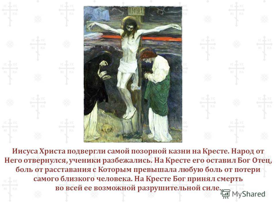 Иисуса Христа подвергли самой позорной казни на Кресте. Народ от Него отвернулся, ученики разбежались. На Кресте его оставил Бог Отец, боль от расставания с Которым превышала любую боль от потери самого близкого человека. На Кресте Бог принял смерть