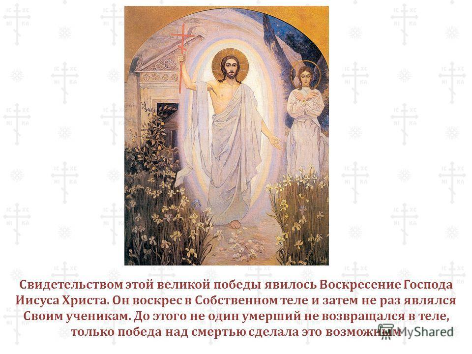 Свидетельством этой великой победы явилось Воскресение Господа Иисуса Христа. Он воскрес в Собственном теле и затем не раз являлся Своим ученикам. До этого не один умерший не возвращался в теле, только победа над смертью сделала это возможным