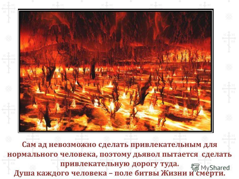 Сам ад невозможно сделать привлекательным для нормального человека, поэтому дьявол пытается сделать привлекательную дорогу туда. Душа каждого человека – поле битвы Жизни и смерти.