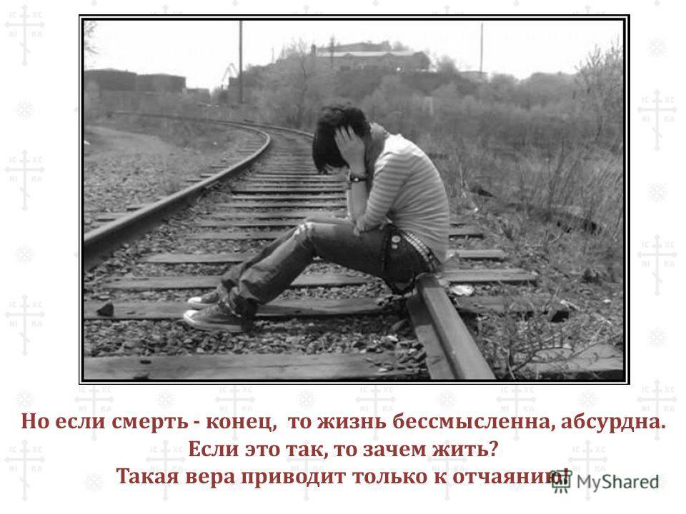 Но если смерть - конец, то жизнь бессмысленна, абсурдна. Если это так, то зачем жить? Такая вера приводит только к отчаянию!