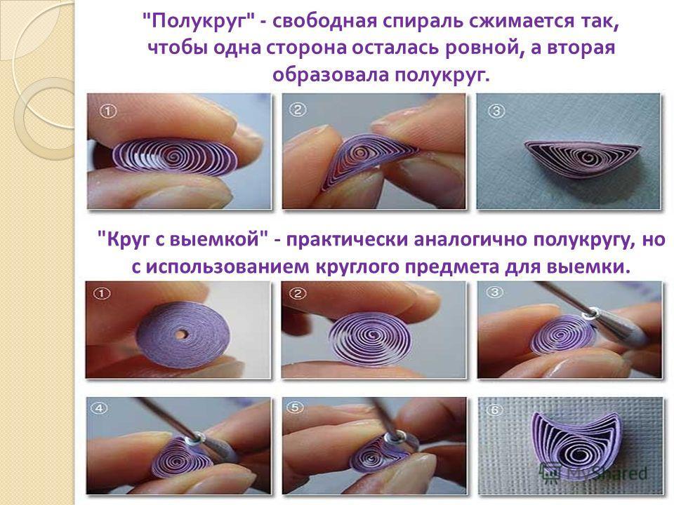 Полукруг  - свободная спираль сжимается так, чтобы одна сторона осталась ровной, а вторая образовала полукруг. Круг с выемкой - практически аналогично полукругу, но с использованием круглого предмета для выемки.