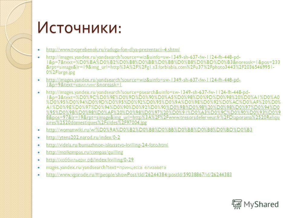 Источники : http://www.tvoyrebenok.ru/raduga-fon-dlya-prezentacii-4.shtml http://images.yandex.ru/yandsearch?source=wiz&uinfo=sw-1349-sh-637-fw-1124-fh-448-pd- 1&p=7&text=%D0%BA%D0%B2%D0%B8%D0%BB%D0%BB%D0%B8%D0%BD%D0%B3&noreask=1&pos=233 &rpt=simage&