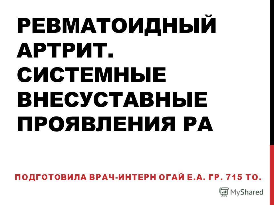 РЕВМАТОИДНЫЙ АРТРИТ. СИСТЕМНЫЕ ВНЕСУСТАВНЫЕ ПРОЯВЛЕНИЯ РА ПОДГОТОВИЛА ВРАЧ-ИНТЕРН ОГАЙ Е.А. ГР. 715 ТО.