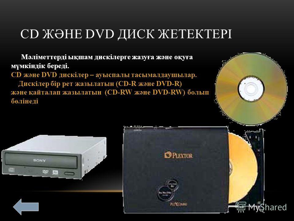 СD ЖӘНЕ DVD ДИСК ЖЕТЕКТЕРІ Мәліметтерді ықшам дискілерге жазуға және оқуға мүмкіндік береді. СD және DVD дискілер – ауыспалы тасымалдаушылар. Дискілер бір рет жазылатын (CD-R және DVD-R) және қайталап жазылатын (CD-RW және DVD-RW) болып бөлінеді