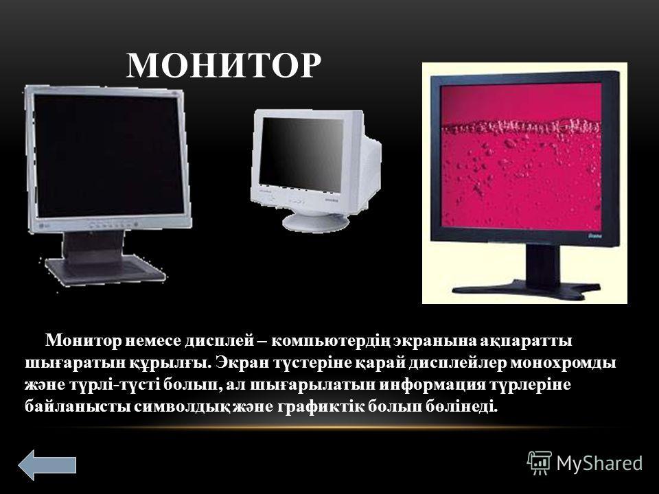 МОНИТОР Монитор немесе дисплей – компьютердің экранына ақпаратты шығаратын құрылғы. Экран түстеріне қарай дисплейлер монохромды және түрлі-түсті болып, ал шығарылатын информация түрлеріне байланысты символдық және графиктік болып бөлінеді.