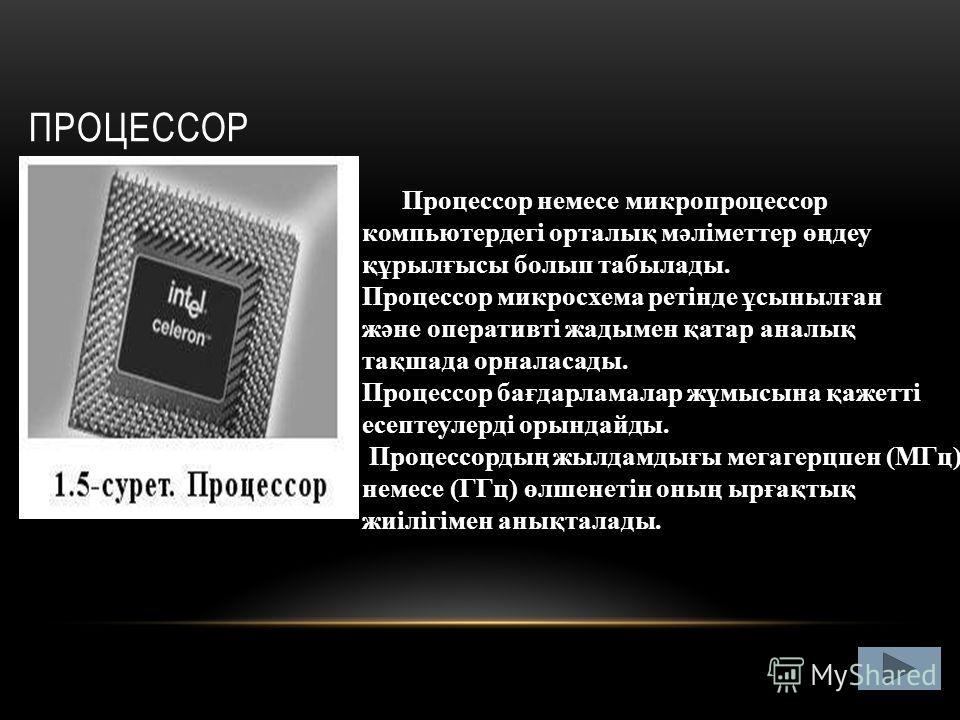 ПРОЦЕССОР Процессор немесе микропроцессор компьютердегі орталық мәліметтер өңдеу құрылғысы болып табылады. Процессор микросхема ретінде ұсынылған және оперативті жадымен қатар аналық тақшада орналасады. Процессор бағдарламалар жұмысына қажетті есепте