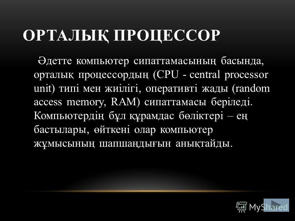 ОРТАЛЫҚ ПРОЦЕССОР Әдетте компьютер сипаттамасының басында, орталық процессордың (CPU - central processor unit) типі мен жиілігі, оперативті жады (random access memory, RAM) сипаттамасы беріледі. Компьютердің бұл құрамдас бөліктері – ең бастылары, өйт