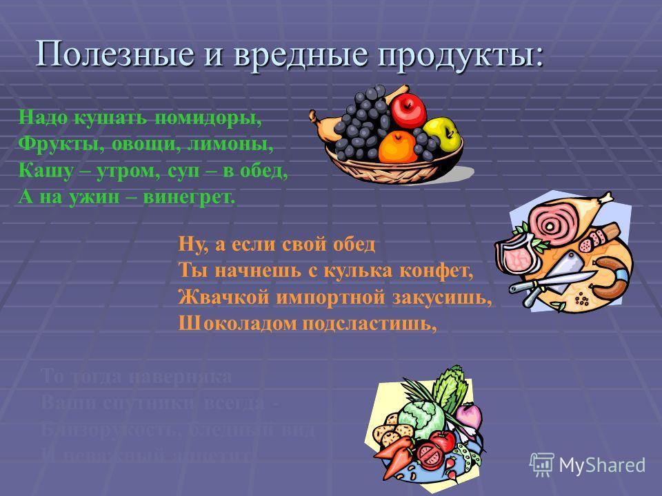 Полезные и вредные продукты: Надо кушать помидоры, Фрукты, овощи, лимоны, Кашу – утром, суп – в обед, А на ужин – винегрет. Ну, а если свой обед Ты начнешь с кулька конфет, Жвачкой импортной закусишь, Шоколадом подсластишь, То тогда наверняка Ваши сп