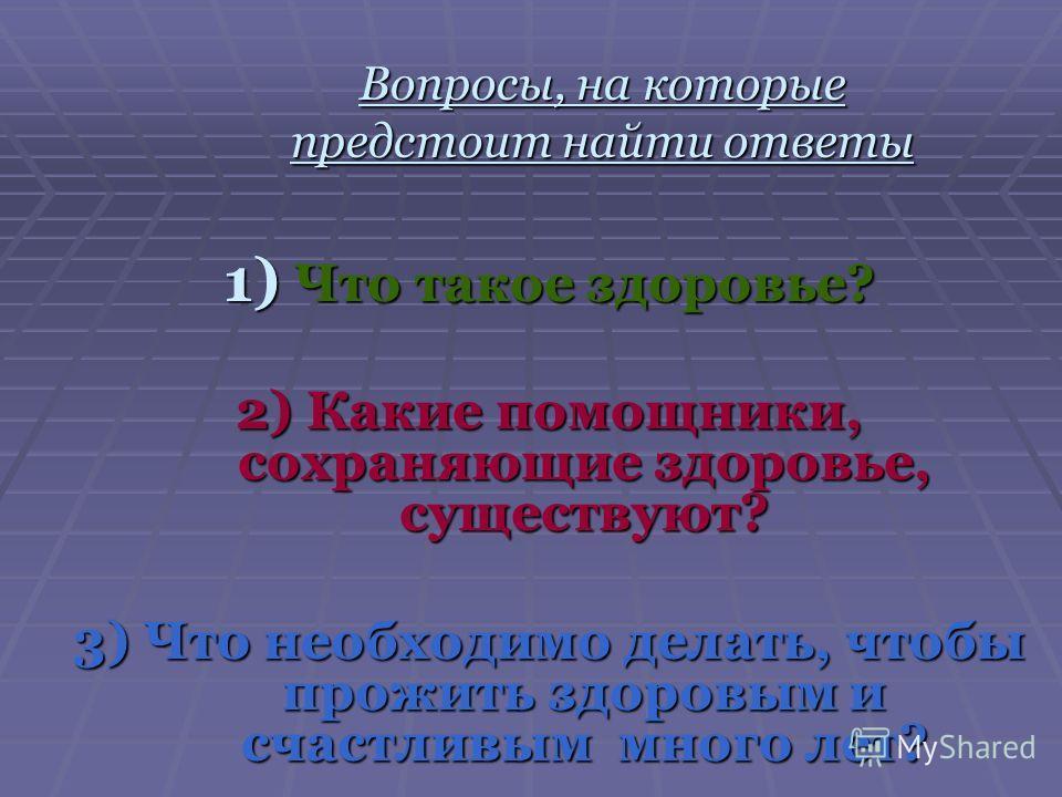 Вопросы, на которые предстоит найти ответы 1) Что такое здоровье? 2) Какие помощники, сохраняющие здоровье, существуют? 3) Что необходимо делать, чтобы прожить здоровым и счастливым много лет?