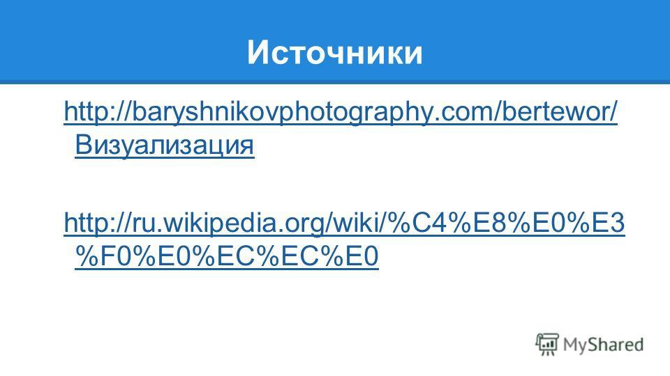 Источники http://baryshnikovphotography.com/bertewor/ Визуализация http://ru.wikipedia.org/wiki/%C4%E8%E0%E3 %F0%E0%EC%EC%E0