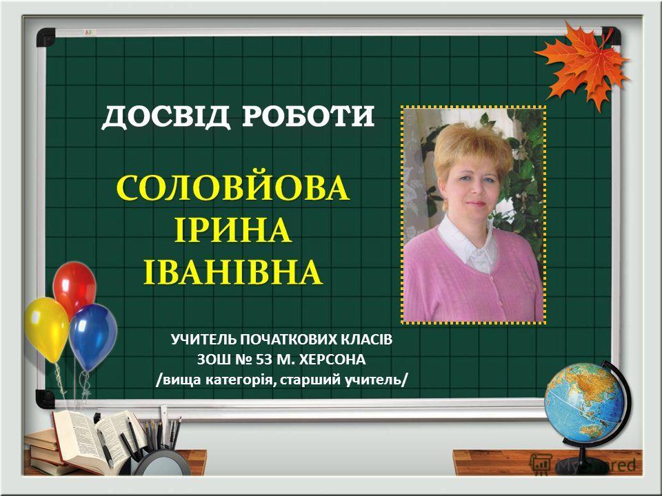 УЧИТЕЛЬ ПОЧАТКОВИХ КЛАСІВ ЗОШ 53 М. ХЕРСОНА /вища категорія, старший учитель/