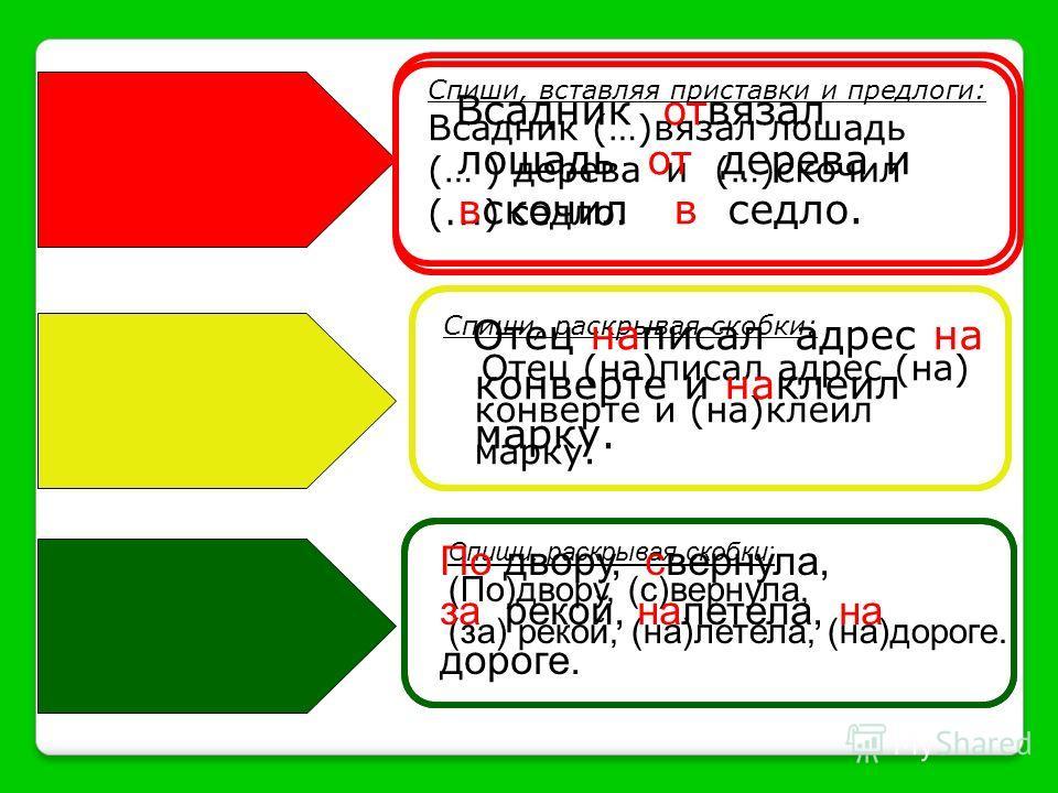 Спиши, вставляя приставки и предлоги: Всадник (…)вязал лошадь (… ) дерева и (…)скочил (...) седло. Спиши, раскрывая скобки: Отец (на)писал адрес (на) конверте и (на)клеил марку. Спиши, раскрывая скобки: (По)двору, (с)вернула, (за) рекой, (на)летела,