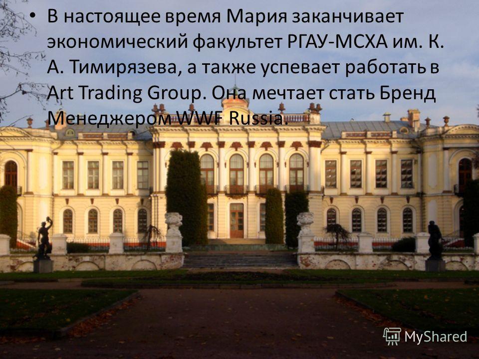 В настоящее время Мария заканчивает экономический факультет РГАУ-МСХА им. К. А. Тимирязева, а также успевает работать в Art Trading Group. Она мечтает стать Бренд Менеджером WWF Russia.