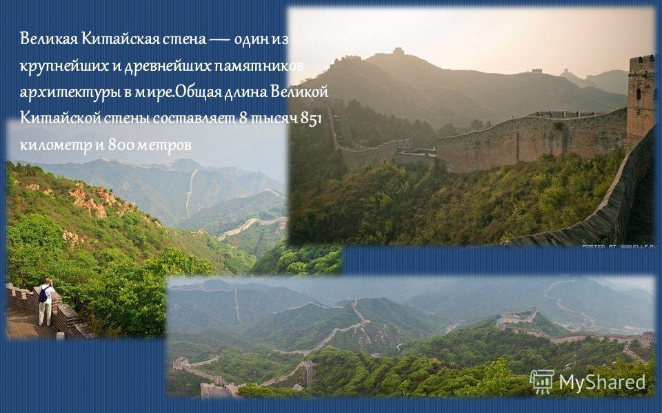 Великая Китайская стена один из крупнейших и древнейших памятников архитектуры в мире.Общая длина Великой Китайской стены составляет 8 тысяч 851 километр и 800 метров