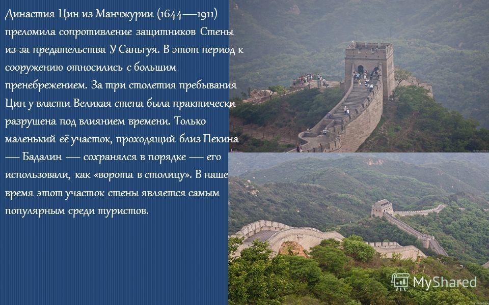 Династия Цин из Манчжурии (16441911) преломила сопротивление защитников Стены из-за предательства У Саньгуя. В этот период к сооружению относились с большим пренебрежением. За три столетия пребывания Цин у власти Великая стена была практически разруш