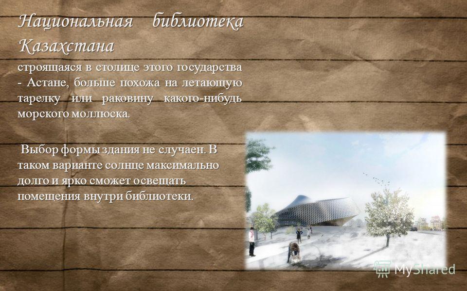 Национальная библиотека Казахстана строящаяся в столице этого государства - Астане, больше похожа на летающую тарелку или раковину какого-нибудь морского моллюска. Выбор формы здания не случаен. В таком варианте солнце максимально долго и ярко сможет