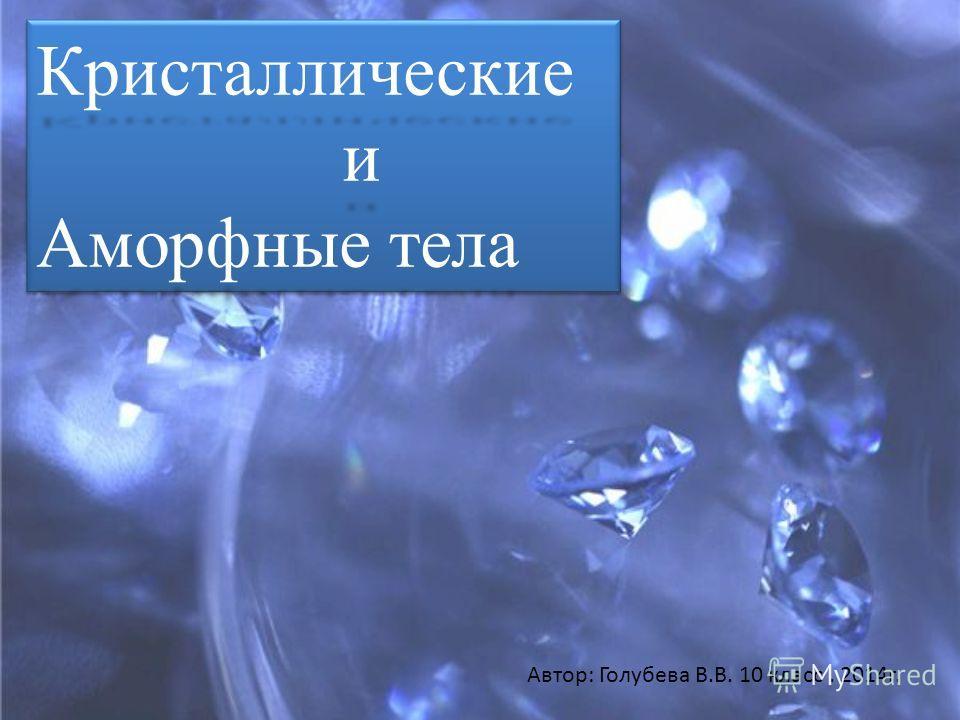 Кристаллические и Аморфные тела Кристаллические и Автор: Голубева В.В. 10 класс. 2014г.