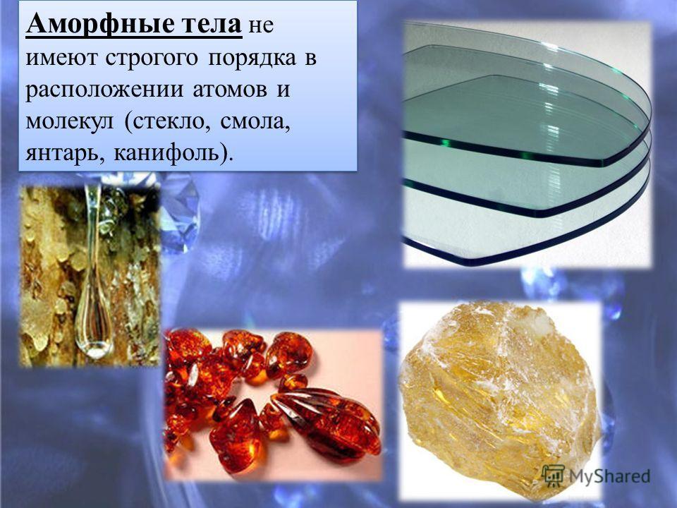 Аморфные тела не имеют строгого порядка в расположении атомов и молекул (стекло, смола, янтарь, канифоль).