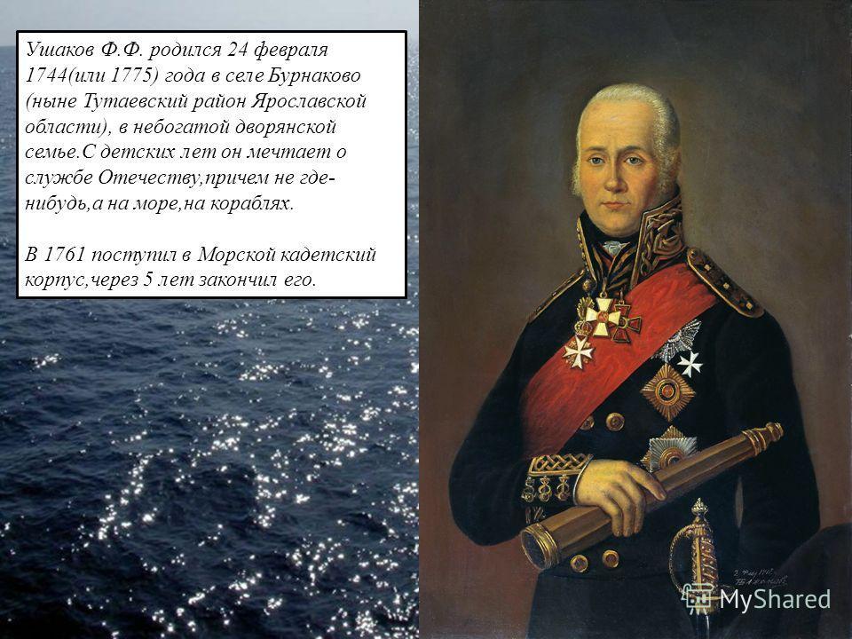 Ушаков Ф.Ф. родился 24 февраля 1744(или 1775) года в селе Бурнаково (ныне Тутаевский район Ярославской области), в небогатой дворянской семье.С детских лет он мечтает о службе Отечеству,причем не где- нибудь,а на море,на кораблях. В 1761 поступил в М