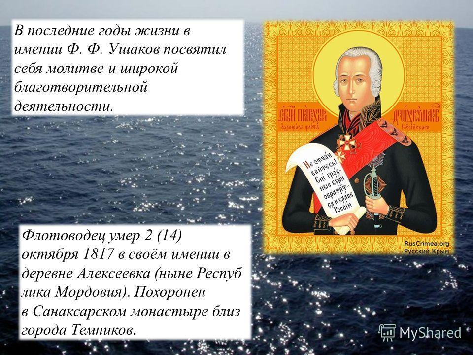 Флотоводец умер 2 (14) октября 1817 в своём имении в деревне Алексеевка (ныне Респуб лика Мордовия). Похоронен в Санаксарском монастыре близ города Темников. В последние годы жизни в имении Ф. Ф. Ушаков посвятил себя молитве и широкой благотворительн