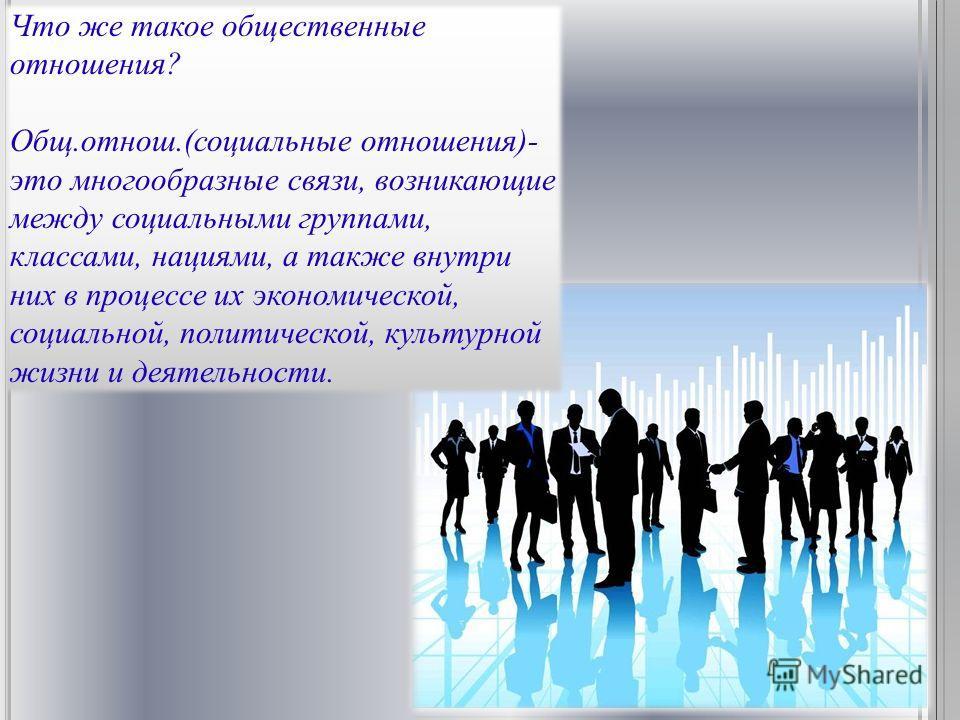 Что же такое общественные отношения? Общ.отнош.(социальные отношения)- это многообразные связи, возникающие между социальными группами, классами, нациями, а также внутри них в процессе их экономической, социальной, политической, культурной жизни и де