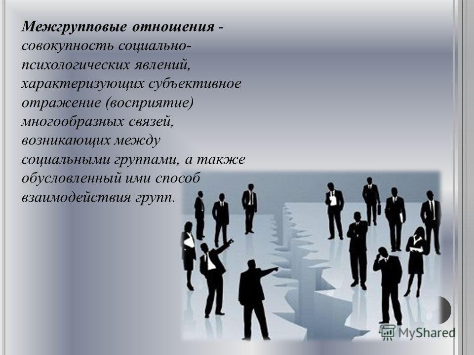Межгрупповые отношения - совокупность социально- психологических явлений, характеризующих субъективное отражение (восприятие) многообразных связей, возникающих между социальными группами, а также обусловленный ими способ взаимодействия групп.