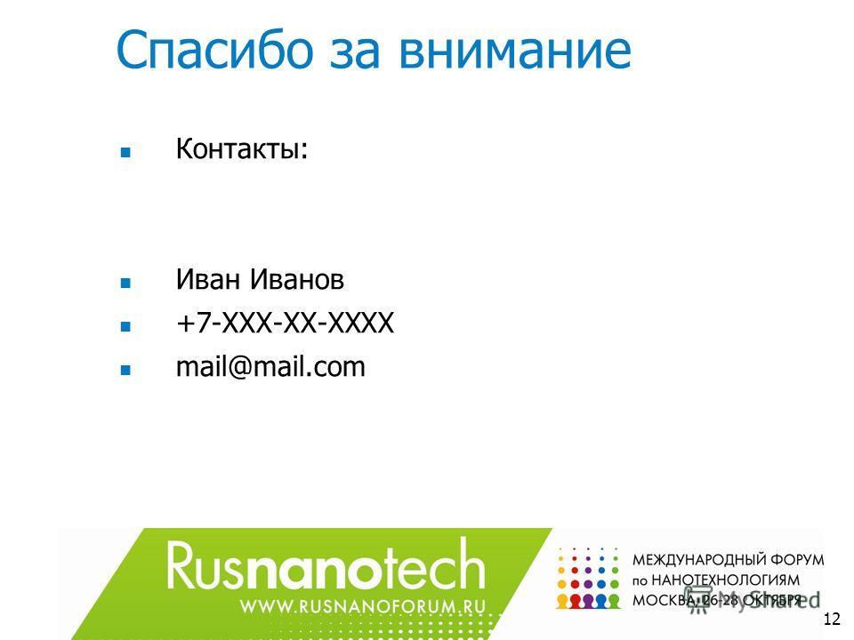Спасибо за внимание Контакты: Иван Иванов +7-ХХХ-ХХ-ХХХХ mail@mail.com 12