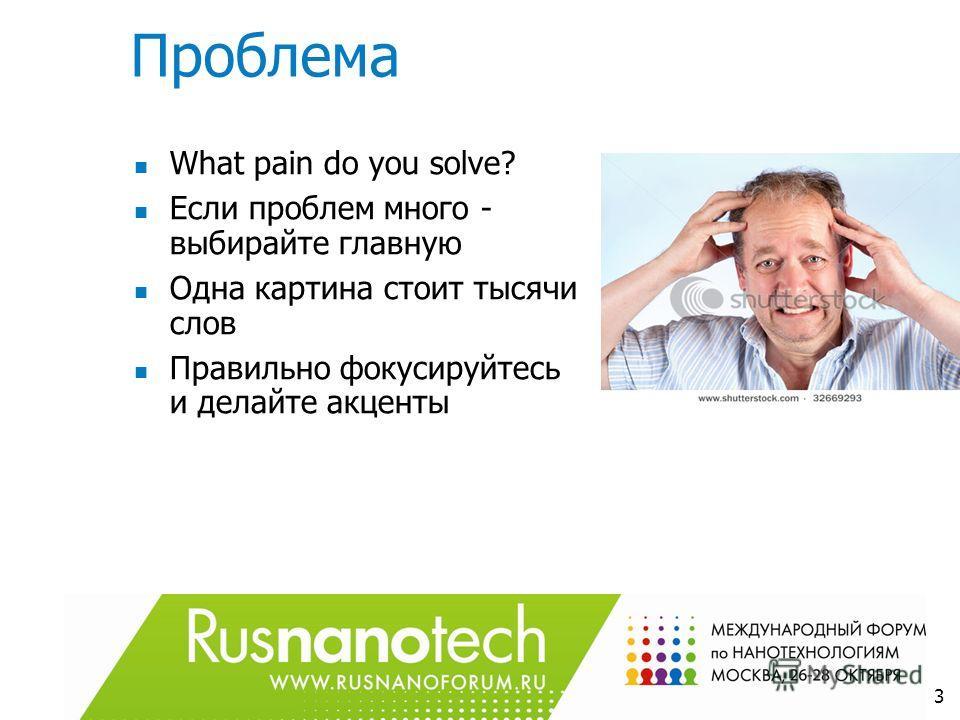 Проблема What pain do you solve? Если проблем много - выбирайте главную Одна картина стоит тысячи слов Правильно фокусируйтесь и делайте акценты 3