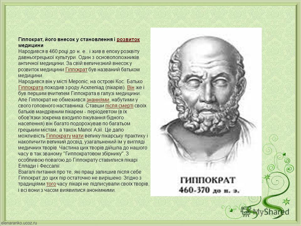 Гіппократ, його внесок у становлення і розвиток медицини Народився в 460 році до н. е.. і жив в епоху розквіту давньогрецької культури. Один з основоположників античної медицини. За свій величезний внесок у розвиток медицини Гіппократ був названий ба