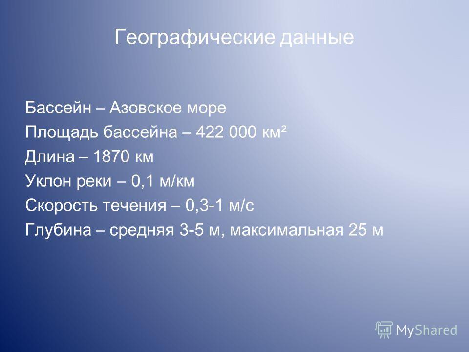 Географические данные Бассейн Азовское море Площадь бассейна 422 000 км² Длина – 1870 км Уклон реки 0,1 м/км Скорость течения 0,3-1 м/с Глубина средняя 3-5 м, максимальная 25 м