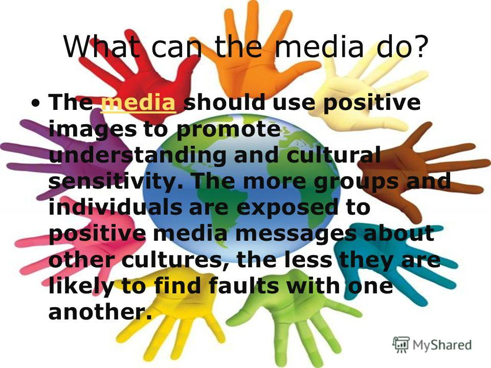 What can the media do? The media should use positive images to promote understanding and cultural sensitivity. The more groups and individuals are exposed to positive media messages about other cultures, the less they are likely to find faults with o