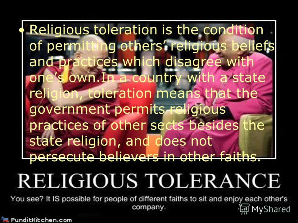 Religious toleration is the condition of permitting others religious beliefs and practices which disagree with ones own.In a country with a state religion, toleration means that the government permits religious practices of other sects besides the st