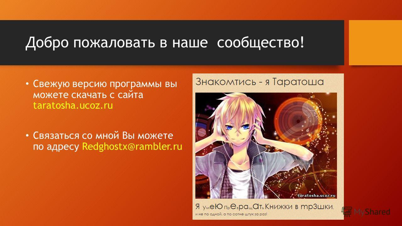 Добро пожаловать в наше сообщество! Свежую версию программы вы можете скачать с сайта taratosha.ucoz.ru Связаться со мной Вы можете по адресу Redghostx@rambler.ru