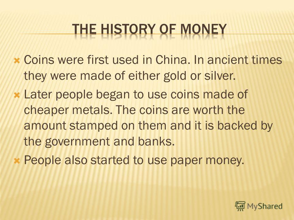 Coins were first used in China. In ancient times they were made of either gold or silver. Later people began to use coins made of cheaper metals. The coins are worth the amount stamped on them and it is backed by the government and banks. People also