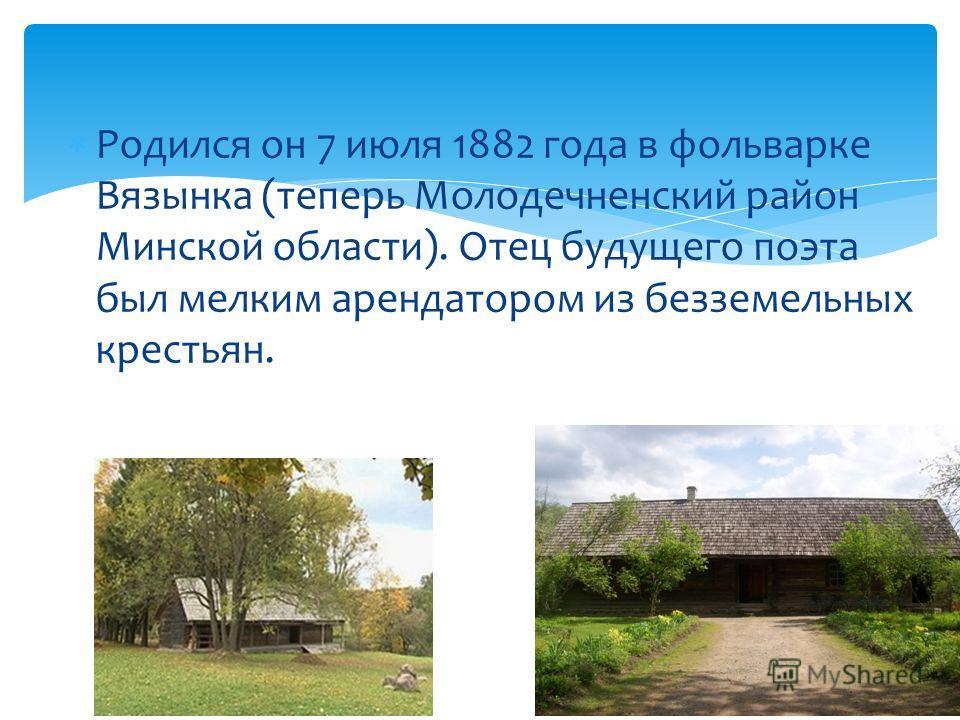 Родился он 7 июля 1882 года в фольварке Вязынка (теперь Молодечненский район Минской области). Отец будущего поэта был мелким арендатором из безземельных крестьян.