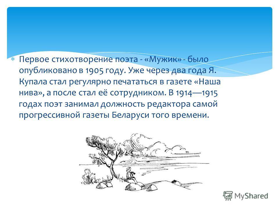 Первое стихотворение поэта - «Мужик» - было опубликовано в 1905 году. Уже через два года Я. Купала стал регулярно печататься в газете «Наша нива», а после стал её сотрудником. В 19141915 годах поэт занимал должность редактора самой прогрессивной газе
