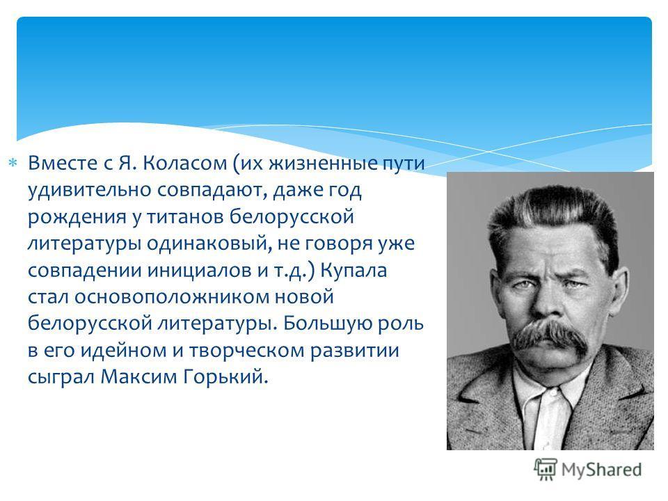 Вместе с Я. Коласом (их жизненные пути удивительно совпадают, даже год рождения у титанов белорусской литературы одинаковый, не говоря уже совпадении инициалов и т.д.) Купала стал основоположником новой белорусской литературы. Большую роль в его идей