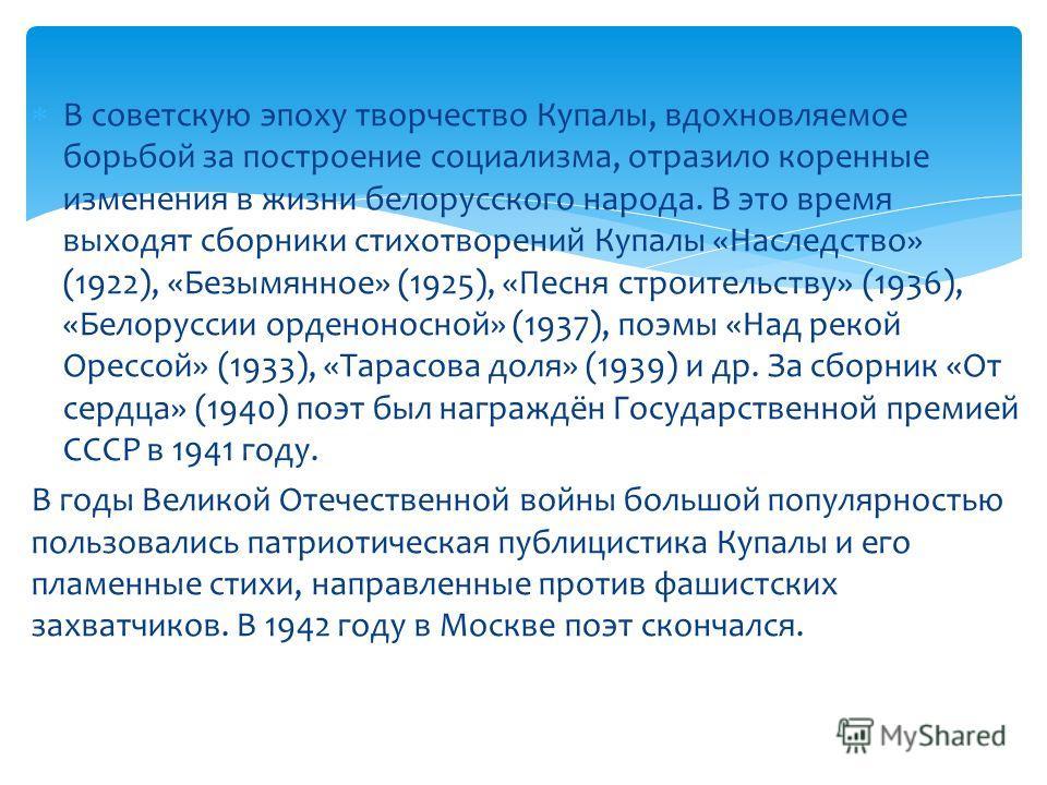 В советскую эпоху творчество Купалы, вдохновляемое борьбой за построение социализма, отразило коренные изменения в жизни белорусского народа. В это время выходят сборники стихотворений Купалы «Наследство» (1922), «Безымянное» (1925), «Песня строитель