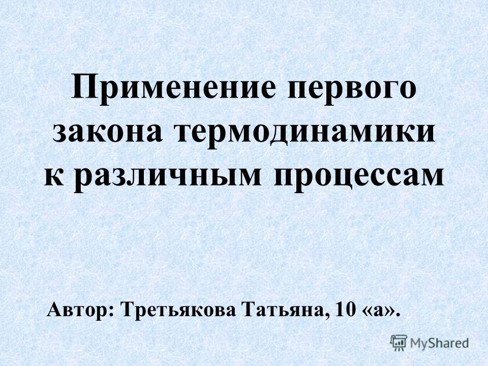 Применение первого закона термодинамики к различным процессам Автор: Третьякова Татьяна, 10 «а».