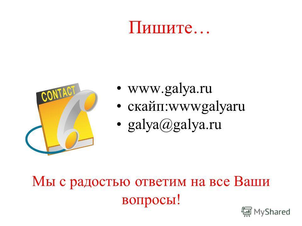 Пишите… www.galya.ru cкайп:wwwgalyaru galya@galya.ru Мы с радостью ответим на все Ваши вопросы!