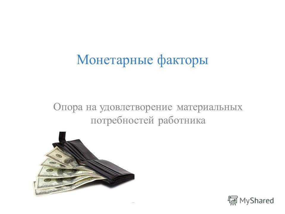 Монетарные факторы Опора на удовлетворение материальных потребностей работника